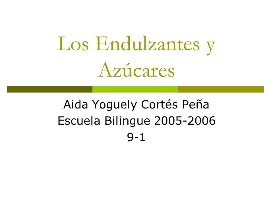 Los Endulzantes y Azúcares Aida Yoguely Cortés Peña Escuela Bilingue 2005-2006 9-1