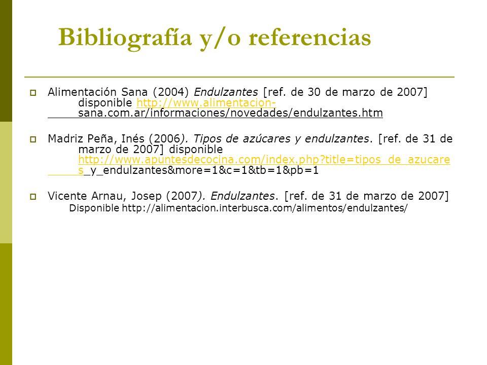 Bibliografía y/o referencias Alimentación Sana (2004) Endulzantes [ref. de 30 de marzo de 2007] disponible http://www.alimentacion- sana.com.ar/inform