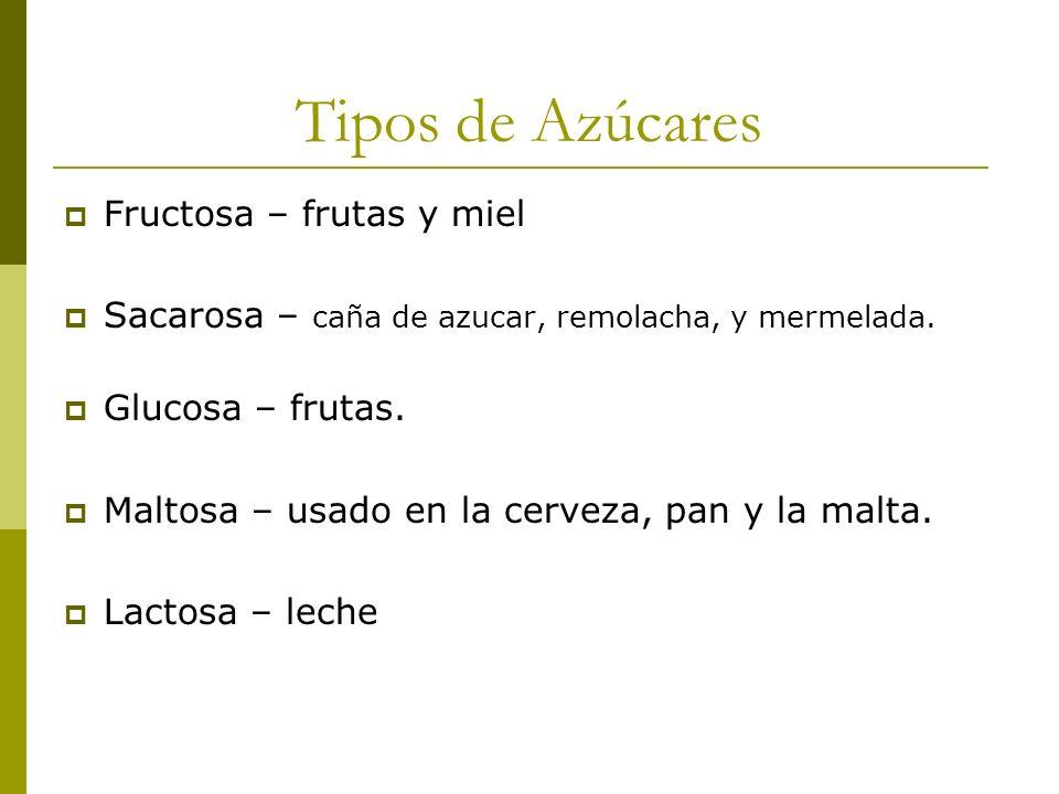 Tipos de Azúcares Fructosa – frutas y miel Sacarosa – caña de azucar, remolacha, y mermelada. Glucosa – frutas. Maltosa – usado en la cerveza, pan y l