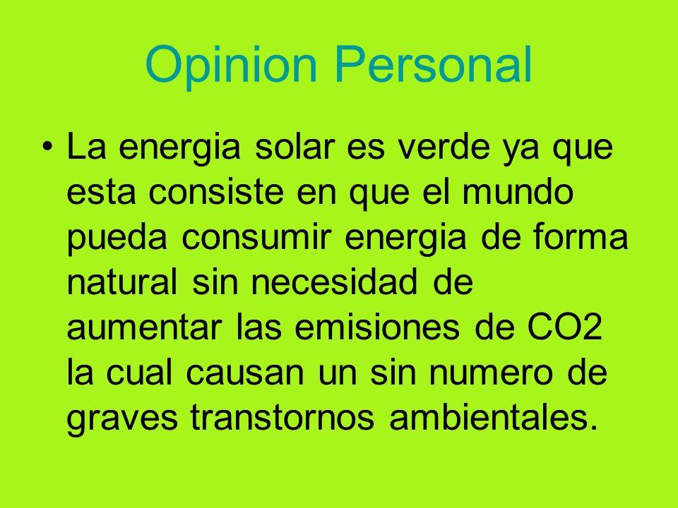 Opinion Personal La energia solar es verde ya que esta consiste en que el mundo pueda consumir energia de forma natural sin necesidad de aumentar las emisiones de CO2 la cual causan un sin numero de graves transtornos ambientales.