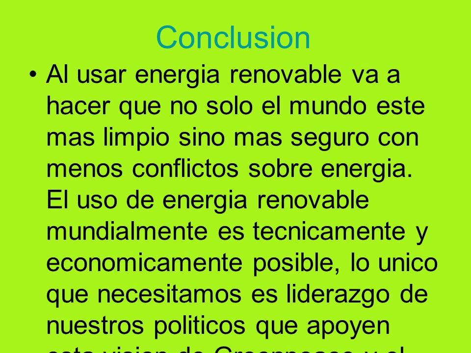 Conclusion Al usar energia renovable va a hacer que no solo el mundo este mas limpio sino mas seguro con menos conflictos sobre energia. El uso de ene
