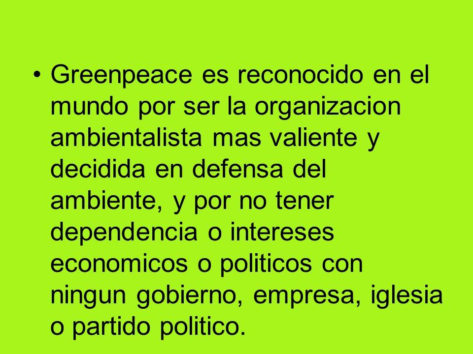 Greenpeace es reconocido en el mundo por ser la organizacion ambientalista mas valiente y decidida en defensa del ambiente, y por no tener dependencia