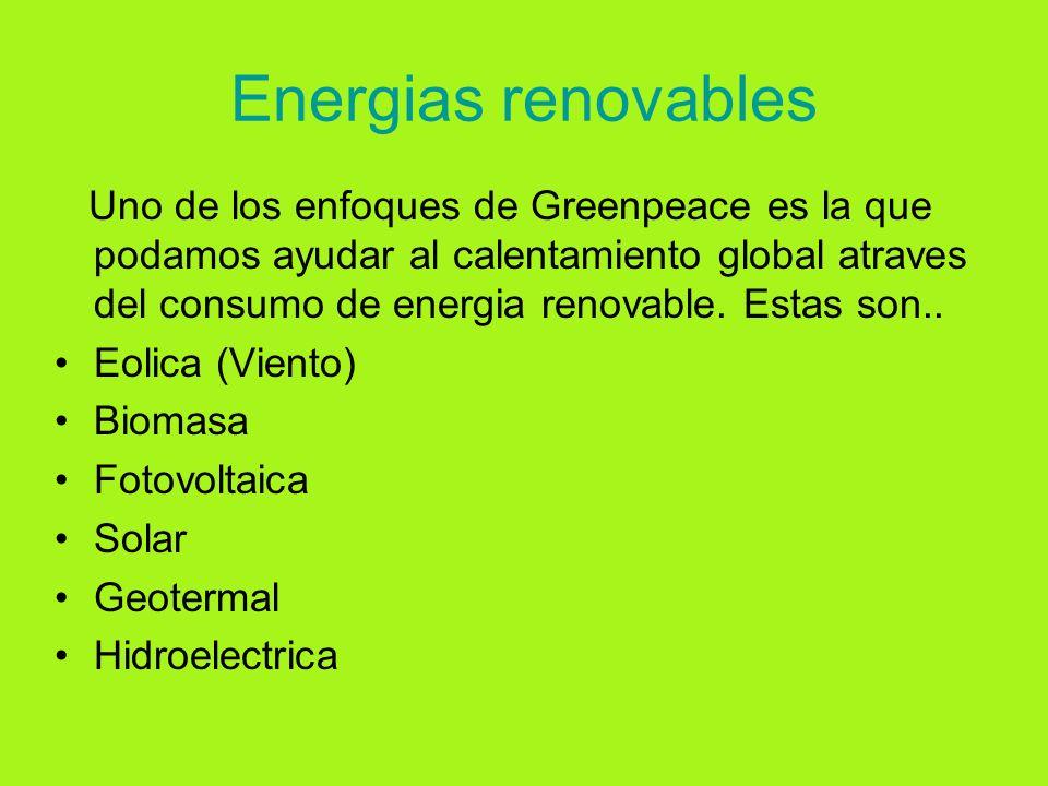 Energias renovables Uno de los enfoques de Greenpeace es la que podamos ayudar al calentamiento global atraves del consumo de energia renovable. Estas