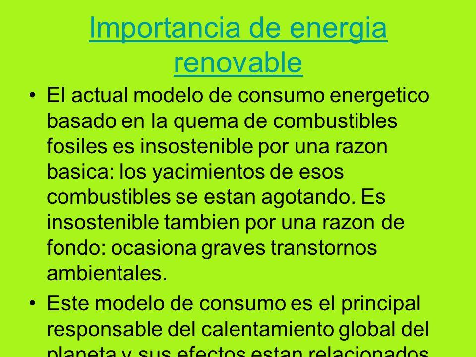 Importancia de energia renovable El actual modelo de consumo energetico basado en la quema de combustibles fosiles es insostenible por una razon basica: los yacimientos de esos combustibles se estan agotando.