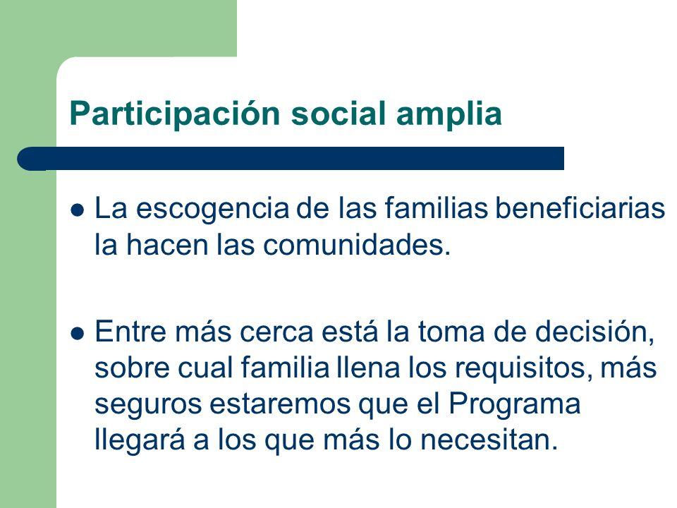 Participación social amplia La escogencia de las familias beneficiarias la hacen las comunidades. Entre más cerca está la toma de decisión, sobre cual