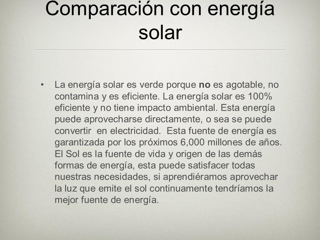 Comparación con energía solar La energía solar es verde porque no es agotable, no contamina y es eficiente. La energía solar es 100% eficiente y no ti