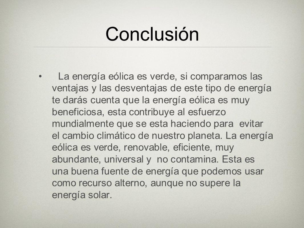 Conclusión La energía eólica es verde, si comparamos las ventajas y las desventajas de este tipo de energía te darás cuenta que la energía eólica es m