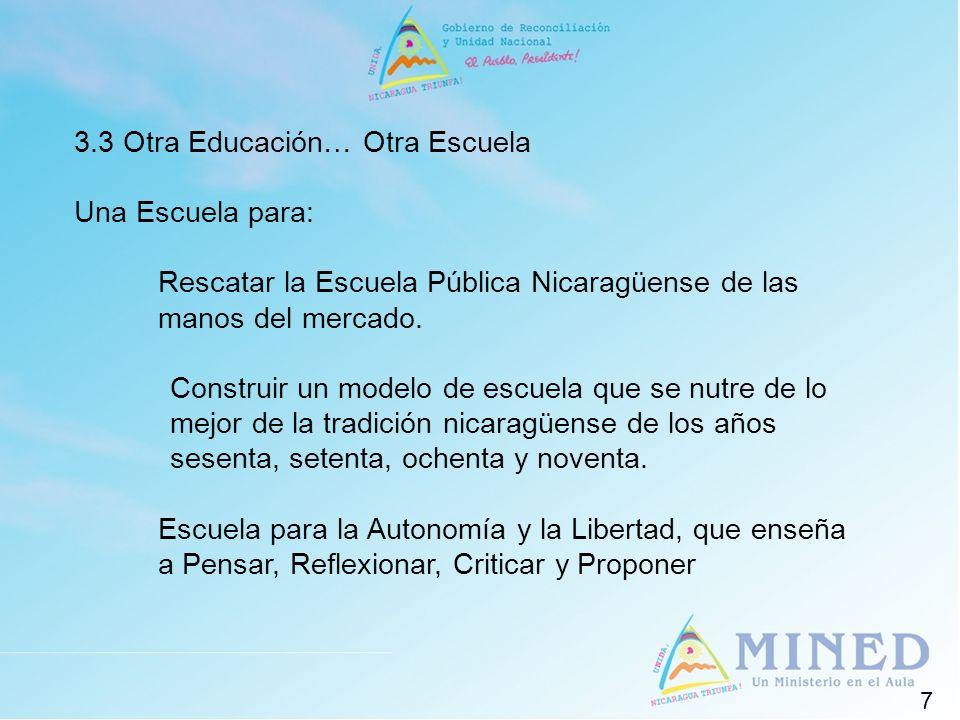7 3.3 Otra Educación… Otra Escuela Una Escuela para: Rescatar la Escuela Pública Nicaragüense de las manos del mercado. Construir un modelo de escuela