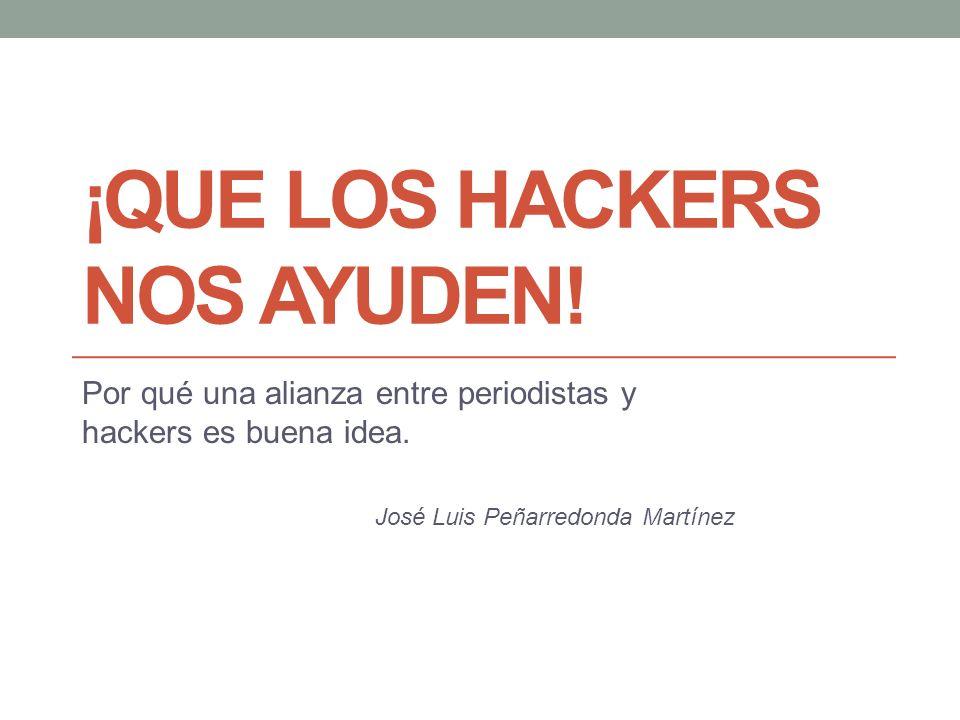 ¡QUE LOS HACKERS NOS AYUDEN! Por qué una alianza entre periodistas y hackers es buena idea. José Luis Peñarredonda Martínez