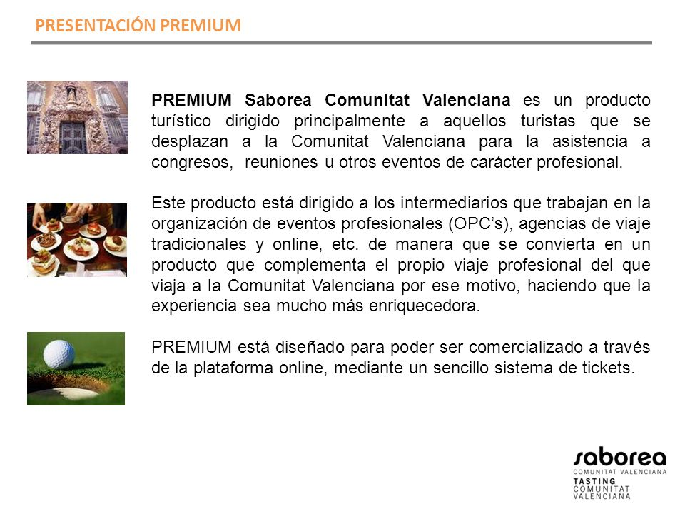 PREMIUM Saborea Comunitat Valenciana es un producto turístico dirigido principalmente a aquellos turistas que se desplazan a la Comunitat Valenciana para la asistencia a congresos, reuniones u otros eventos de carácter profesional.
