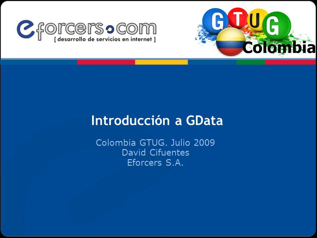 Introducción a GData Colombia GTUG. Julio 2009 David Cifuentes Eforcers S.A.