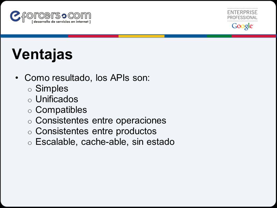 Ventajas Como resultado, los APIs son: o Simples o Unificados o Compatibles o Consistentes entre operaciones o Consistentes entre productos o Escalabl