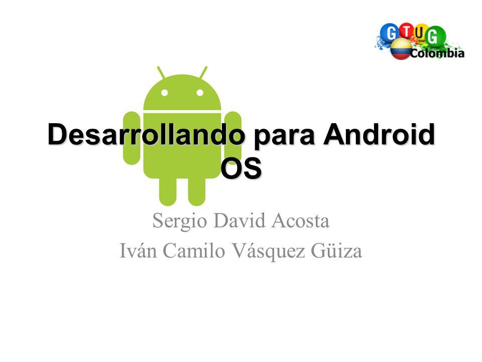 Desarrollando para Android OS Sergio David Acosta Iván Camilo Vásquez Güiza