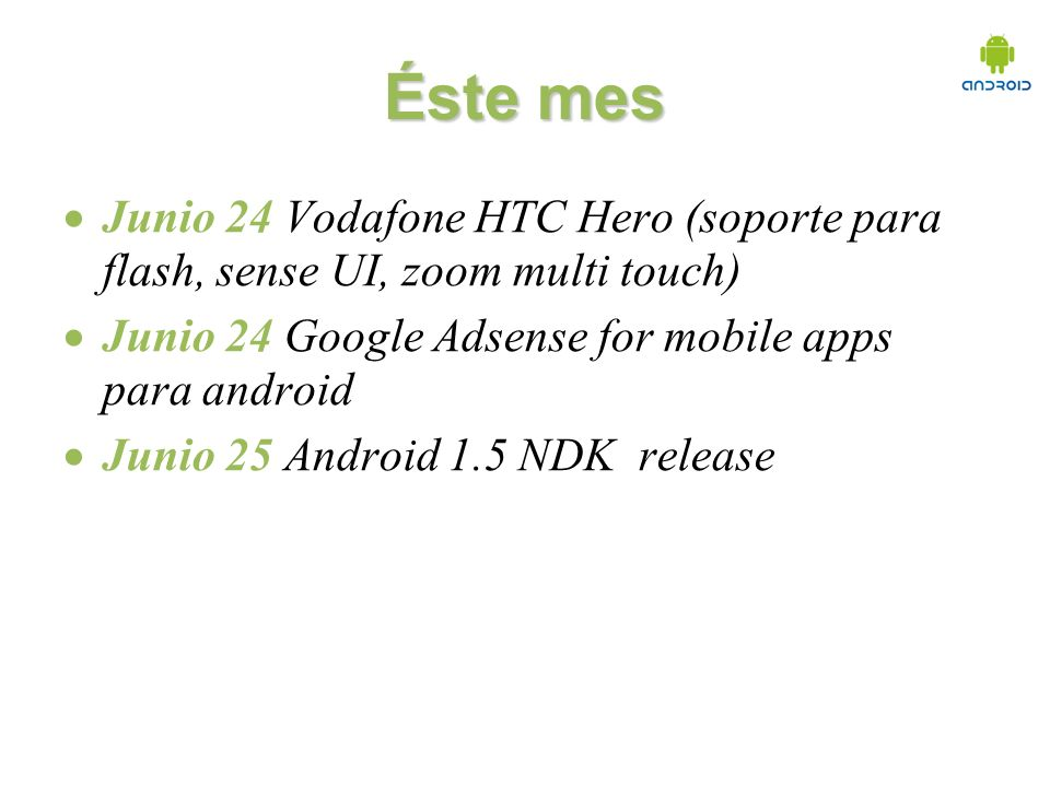 Éste mes Junio 24 Vodafone HTC Hero (soporte para flash, sense UI, zoom multi touch) Junio 24 Google Adsense for mobile apps para android Junio 25 Android 1.5 NDK release