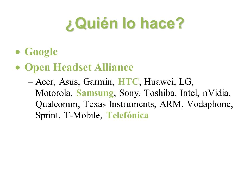 ¿Quién lo hace? Google Open Headset Alliance Acer, Asus, Garmin, HTC, Huawei, LG, Motorola, Samsung, Sony, Toshiba, Intel, nVidia, Qualcomm, Texas Ins