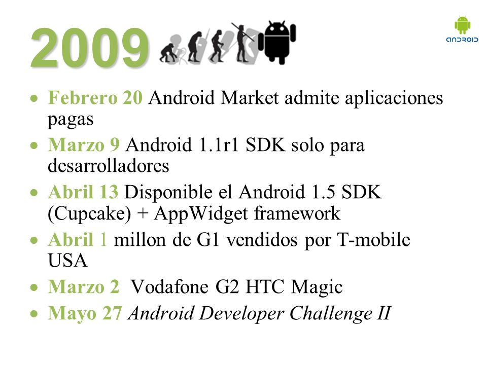 Febrero 20 Android Market admite aplicaciones pagas Marzo 9 Android 1.1r1 SDK solo para desarrolladores Abril 13 Disponible el Android 1.5 SDK (Cupcake) + AppWidget framework Abril 1 millon de G1 vendidos por T-mobile USA Marzo 2 Vodafone G2 HTC Magic Mayo 27 Android Developer Challenge II 2009