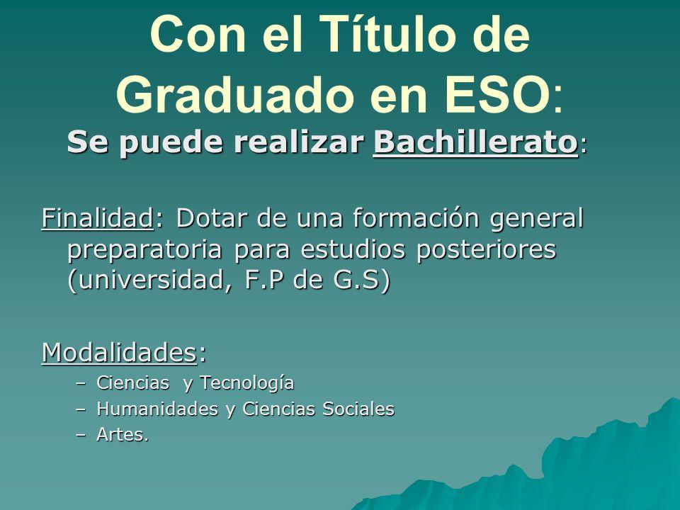 Con el Título de Graduado en ESO: Se puede realizar Bachillerato: Finalidad: Dotar de una formación general preparatoria para estudios posteriores (universidad, F.P de G.S) Modalidades: –C–C–C–Ciencias y Tecnología –H–H–H–Humanidades y Ciencias Sociales –A–A–A–Artes.