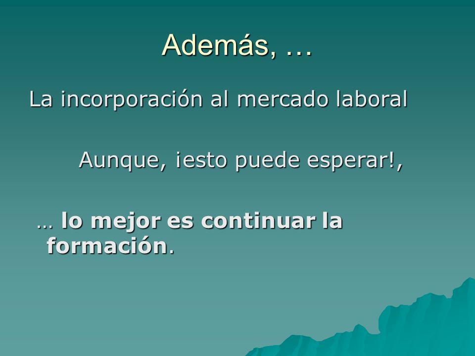 Además, … La incorporación al mercado laboral Aunque, ¡esto puede esperar!, Aunque, ¡esto puede esperar!, … lo mejor es continuar la formación.