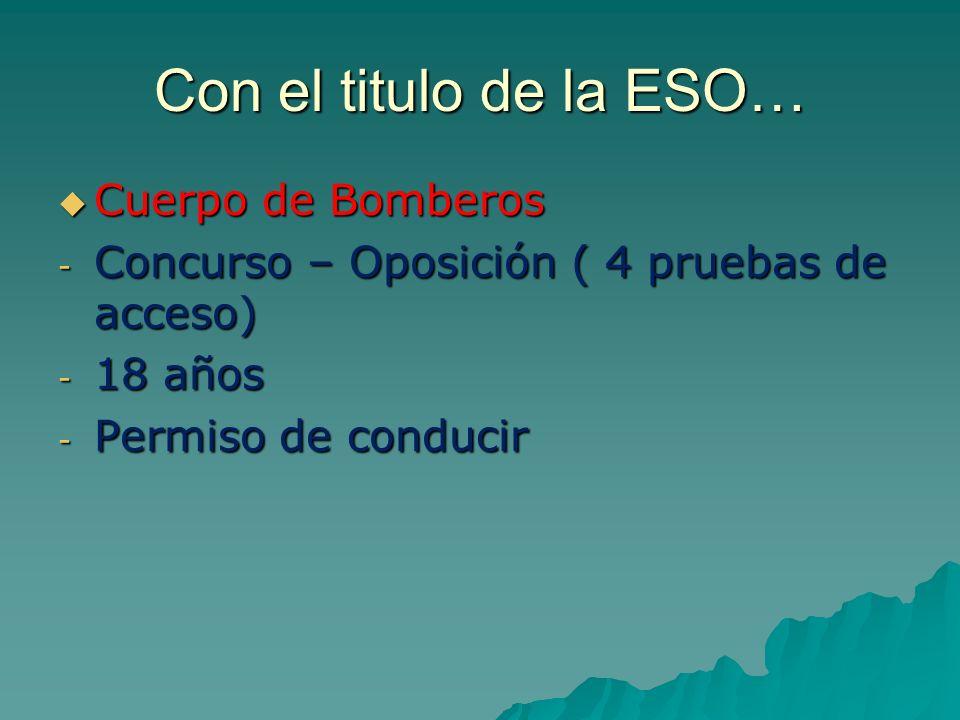 Con el titulo de la ESO… Cuerpo de Bomberos Cuerpo de Bomberos - Concurso – Oposición ( 4 pruebas de acceso) - 18 años - Permiso de conducir