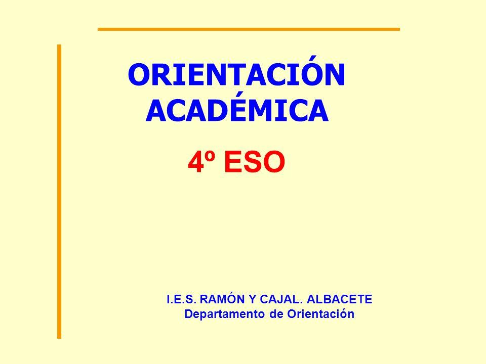 ORIENTACIÓN ACADÉMICA 4º ESO I.E.S. RAMÓN Y CAJAL. ALBACETE Departamento de Orientación