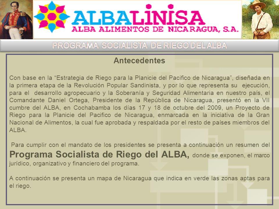 Antecedentes Con base en la Estrategia de Riego para la Planicie del Pacifico de Nicaragua, diseñada en la primera etapa de la Revolución Popular Sandinista, y por lo que representa su ejecución, para el desarrollo agropecuario y la Soberanía y Seguridad Alimentaria en nuestro país, el Comandante Daniel Ortega, Presidente de la República de Nicaragua, presentó en la VII cumbre del ALBA, en Cochabamba los días 17 y 18 de octubre del 2009, un Proyecto de Riego para la Planicie del Pacifico de Nicaragua, enmarcada en la iniciativa de la Gran Nacional de Alimentos, la cual fue aprobada y respaldada por el resto de países miembros del ALBA.