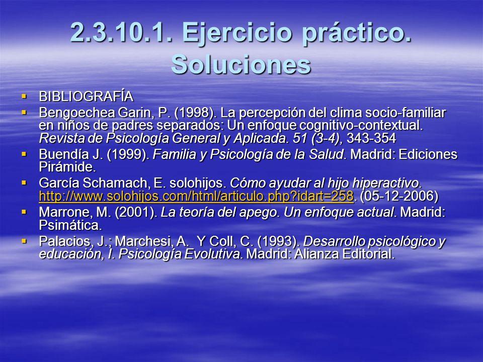 2.3.10.1. Ejercicio práctico. Soluciones BIBLIOGRAFÍA BIBLIOGRAFÍA Bengoechea Garin, P. (1998). La percepción del clima socio-familiar en niños de pad