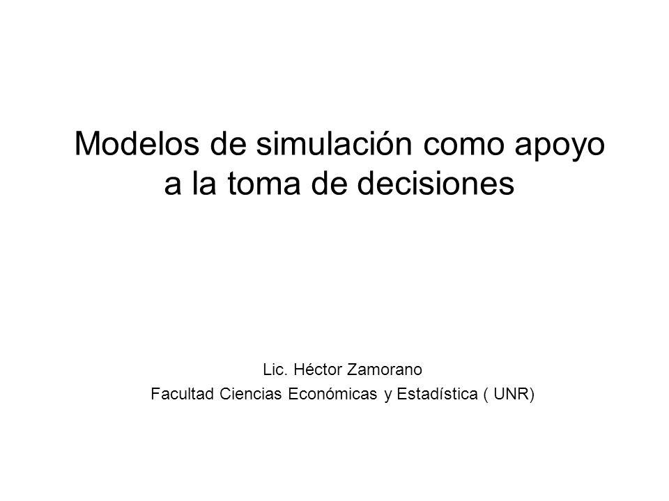 Modelos de simulación como apoyo a la toma de decisiones Lic. Héctor Zamorano Facultad Ciencias Económicas y Estadística ( UNR)