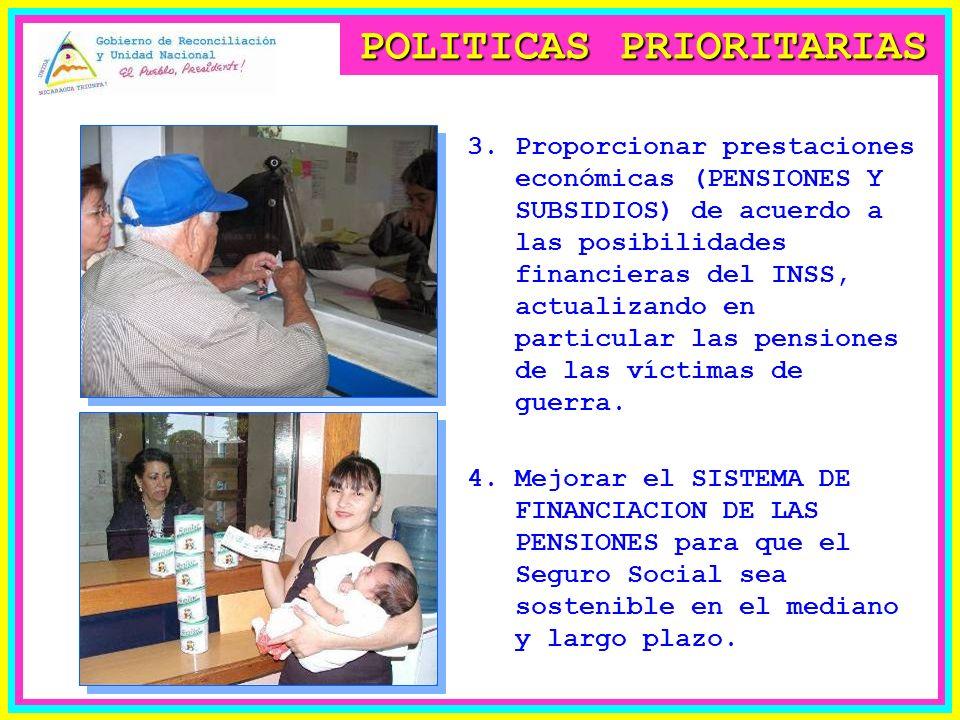 POLITICAS PRIORITARIAS 3.Proporcionar prestaciones económicas (PENSIONES Y SUBSIDIOS) de acuerdo a las posibilidades financieras del INSS, actualizando en particular las pensiones de las víctimas de guerra.