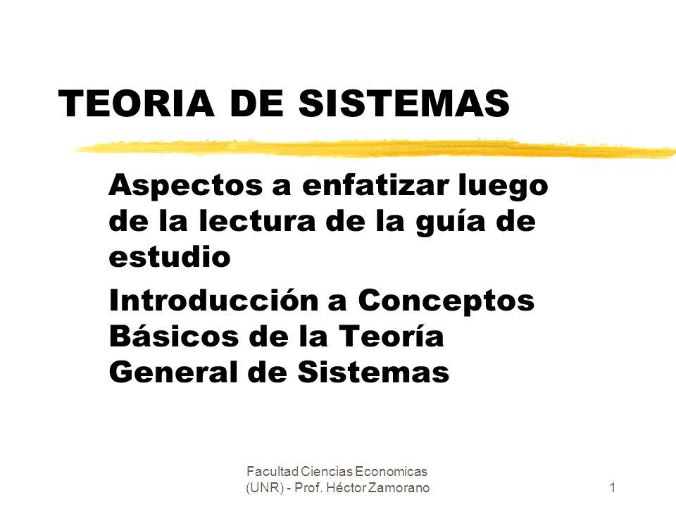 Facultad Ciencias Economicas (UNR) - Prof. Héctor Zamorano1 TEORIA DE SISTEMAS Aspectos a enfatizar luego de la lectura de la guía de estudio Introduc