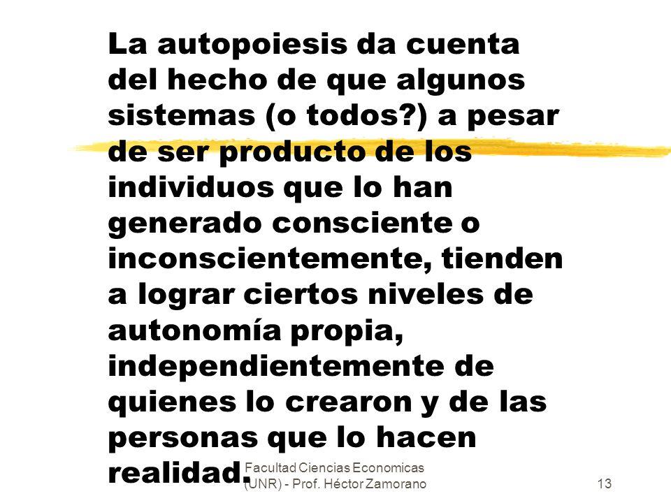 Facultad Ciencias Economicas (UNR) - Prof. Héctor Zamorano13 La autopoiesis da cuenta del hecho de que algunos sistemas (o todos?) a pesar de ser prod