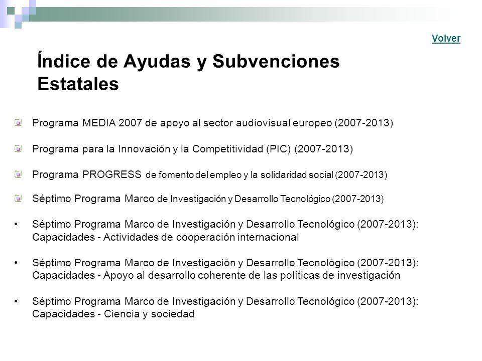 Índice de Ayudas y Subvenciones Estatales Programa MEDIA 2007 de apoyo al sector audiovisual europeo (2007-2013) Programa para la Innovación y la Competitividad (PIC) (2007-2013) Programa PROGRESS de fomento del empleo y la solidaridad social (2007-2013) Séptimo Programa Marco de Investigación y Desarrollo Tecnológico (2007-2013) Séptimo Programa Marco de Investigación y Desarrollo Tecnológico (2007-2013): Capacidades - Actividades de cooperación internacional Séptimo Programa Marco de Investigación y Desarrollo Tecnológico (2007-2013): Capacidades - Apoyo al desarrollo coherente de las políticas de investigación Séptimo Programa Marco de Investigación y Desarrollo Tecnológico (2007-2013): Capacidades - Ciencia y sociedad Volver