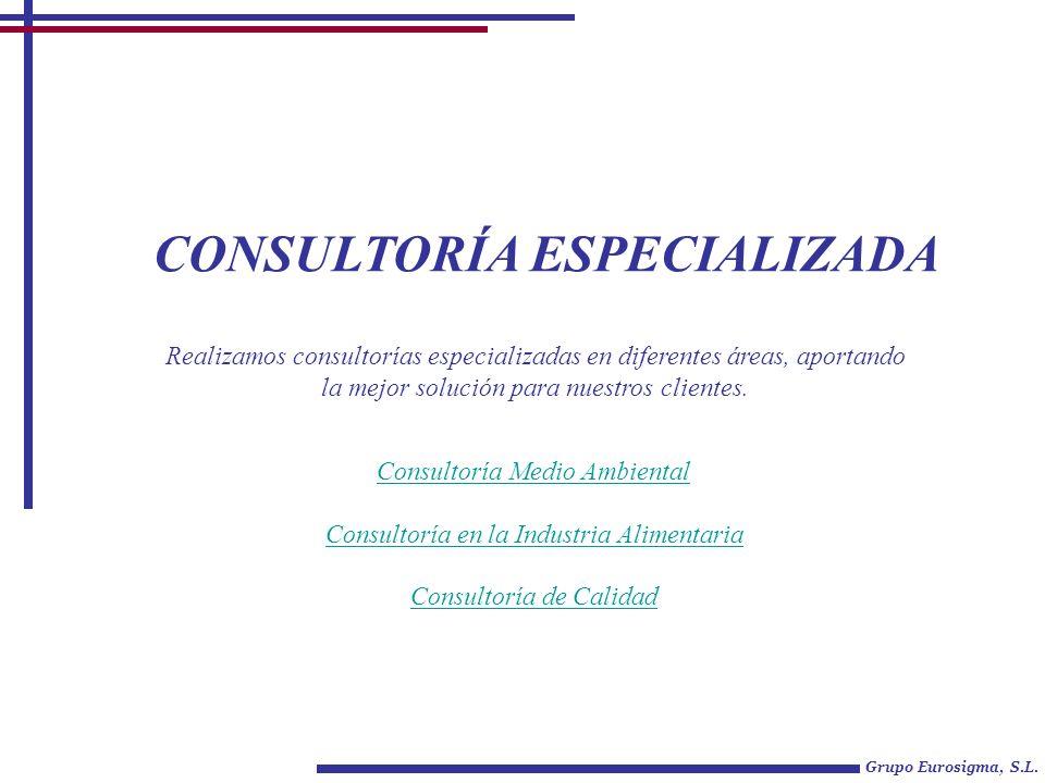CONSULTORÍA ESPECIALIZADA Grupo Eurosigma, S.L. Consultoría Medio Ambiental Consultoría en la Industria Alimentaria Consultoría de Calidad Realizamos