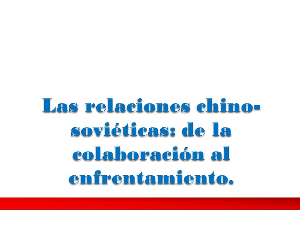 Las relaciones chino- soviéticas: de la colaboración al enfrentamiento.