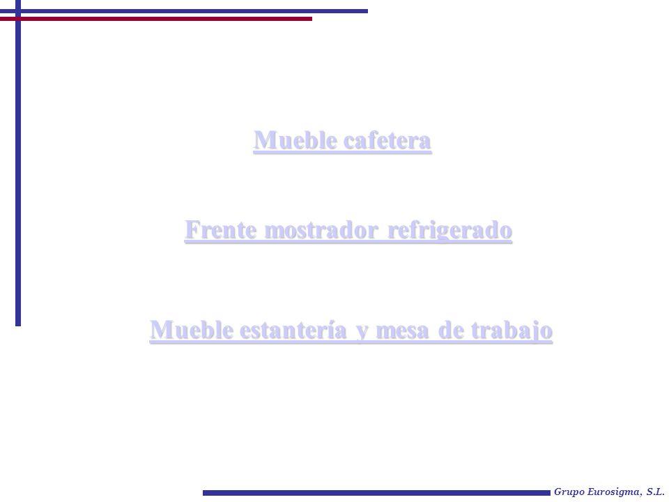 Grupo Eurosigma, S.L. Mueble cafetera Mueble cafetera Frente mostrador refrigerado Frente mostrador refrigerado Mueble estantería y mesa de trabajo Mu
