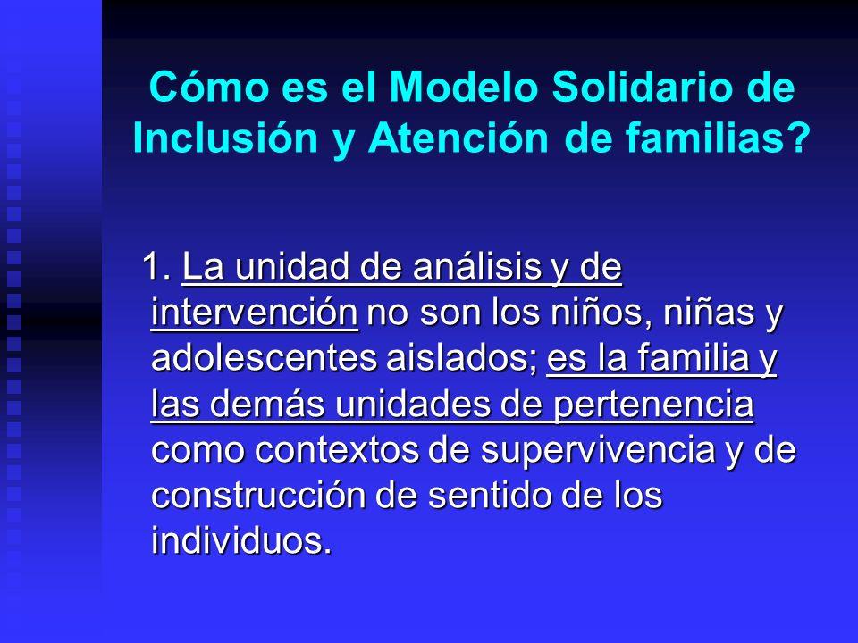 Cómo es el Modelo Solidario de Inclusión y Atención de familias? 1. La unidad de análisis y de intervención no son los niños, niñas y adolescentes ais