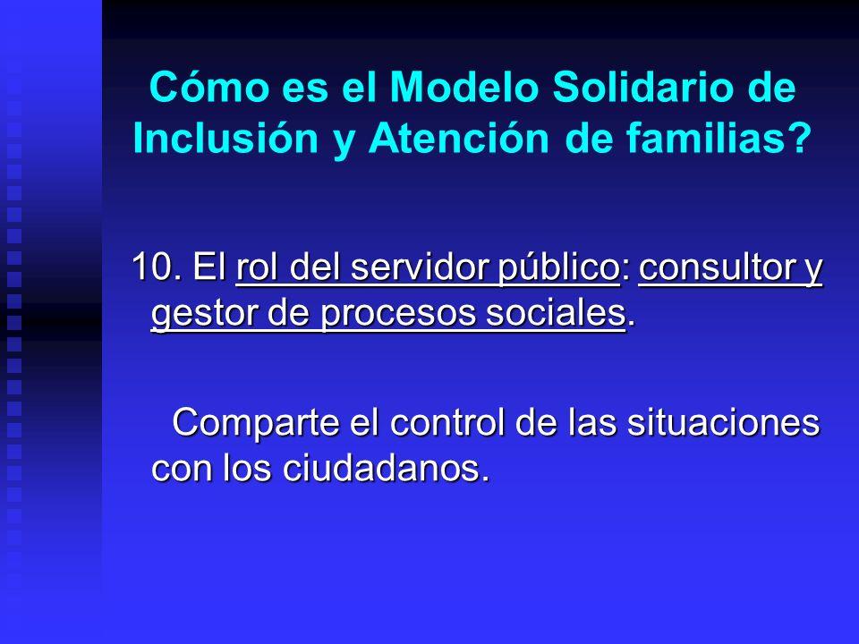 Cómo es el Modelo Solidario de Inclusión y Atención de familias? 10. El rol del servidor público: consultor y gestor de procesos sociales. 10. El rol