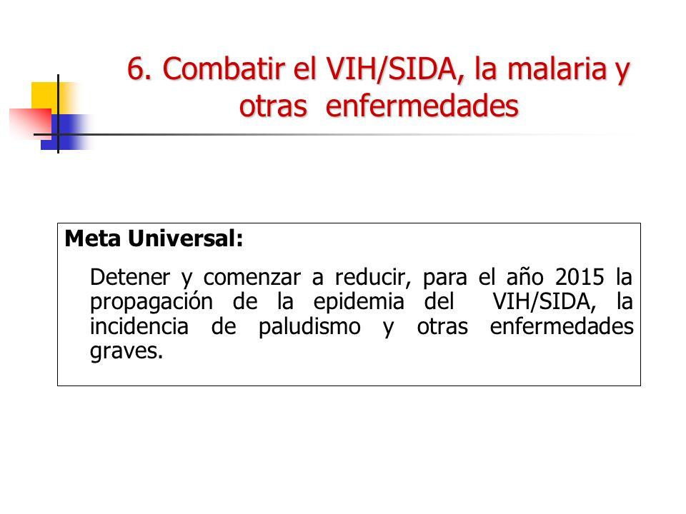 6. Combatir el VIH/SIDA, la malaria y otras enfermedades Meta Universal: Detener y comenzar a reducir, para el año 2015 la propagación de la epidemia
