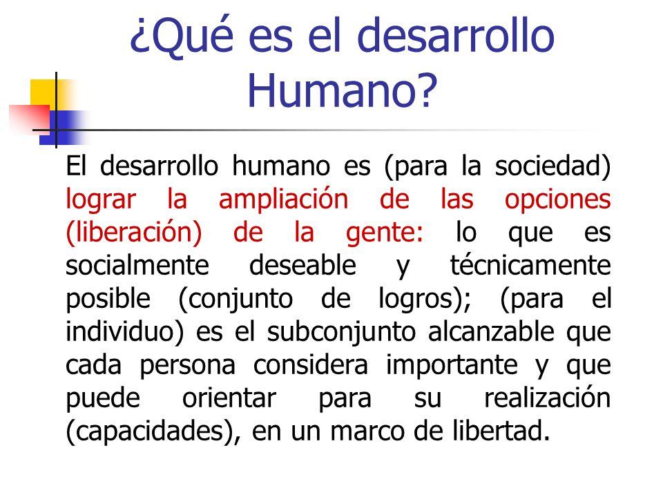 ¿Qué es el desarrollo Humano? El desarrollo humano es (para la sociedad) lograr la ampliación de las opciones (liberación) de la gente: lo que es soci