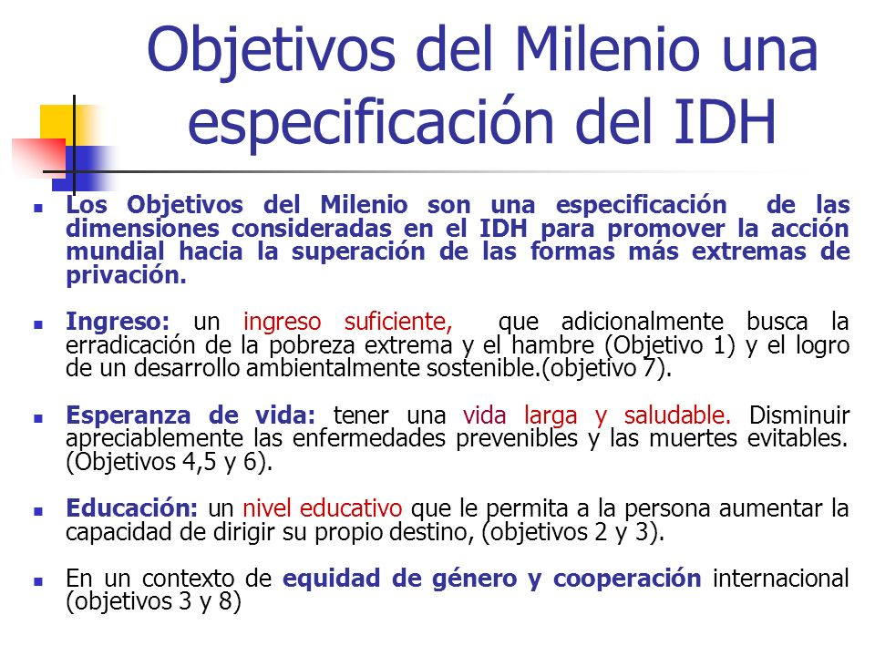 Objetivos del Milenio una especificación del IDH Los Objetivos del Milenio son una especificación de las dimensiones consideradas en el IDH para promo