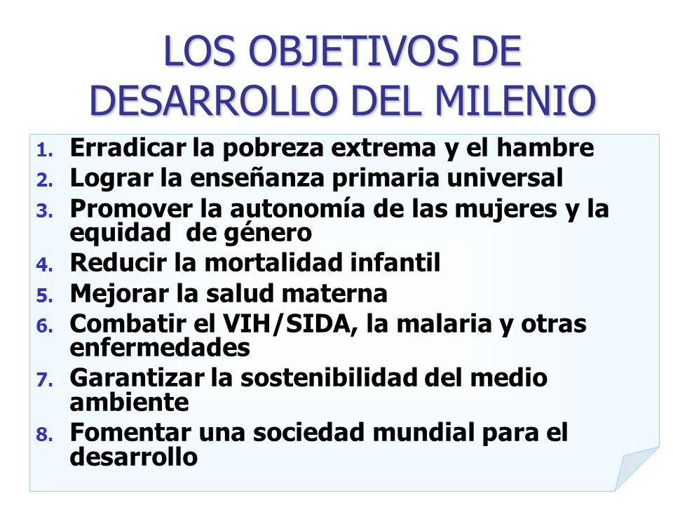 LOS OBJETIVOS DE DESARROLLO DEL MILENIO 1. Erradicar la pobreza extrema y el hambre 2. Lograr la enseñanza primaria universal 3. Promover la autonomía