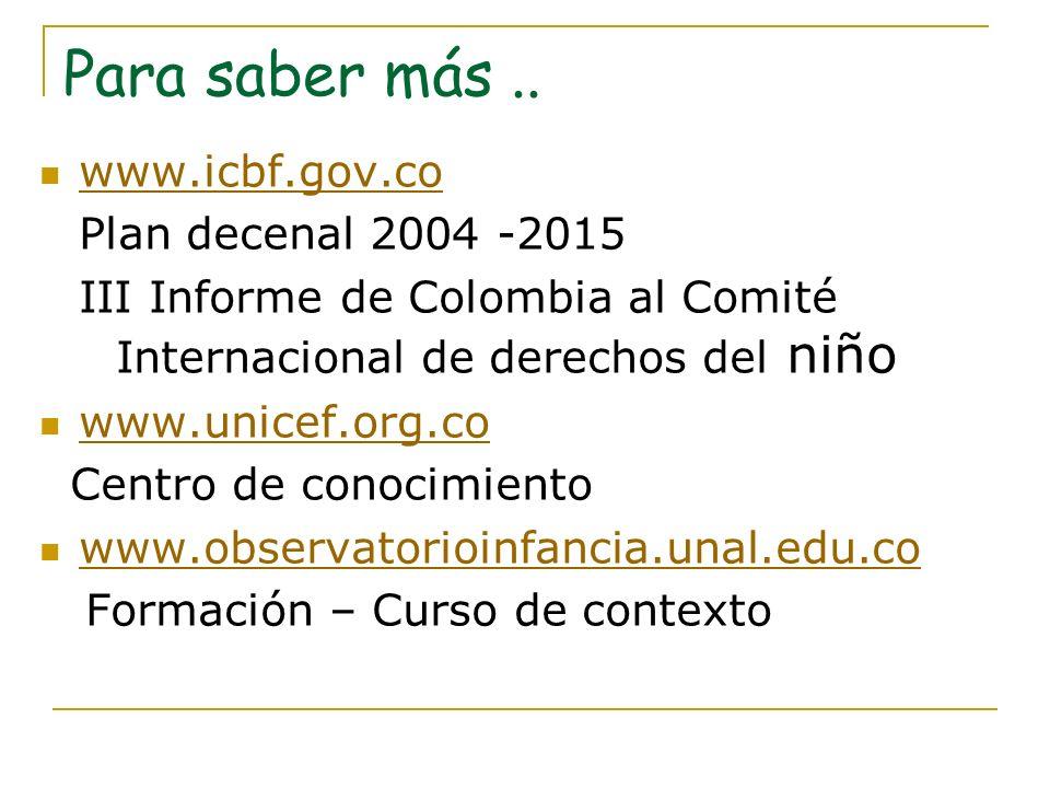 Para saber más.. www.icbf.gov.co Plan decenal 2004 -2015 III Informe de Colombia al Comité Internacional de derechos del niño www.unicef.org.co Centro