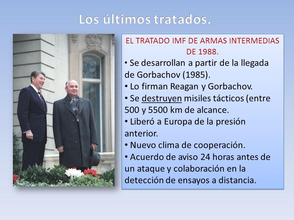 EL TRATADO IMF DE ARMAS INTERMEDIAS DE 1988. Se desarrollan a partir de la llegada de Gorbachov (1985). Lo firman Reagan y Gorbachov. Se destruyen mis