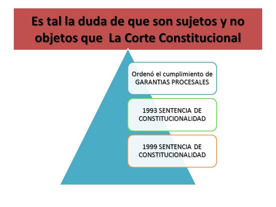Es tal la duda de que son sujetos y no objetos que La Corte Constitucional Ordenó el cumplimiento de GARANTIAS PROCESALES 1993 SENTENCIA DE CONSTITUCI