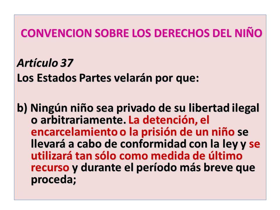 CONVENCION SOBRE LOS DERECHOS DEL NIÑO CONVENCION SOBRE LOS DERECHOS DEL NIÑO Artículo 37 Los Estados Partes velarán por que: b) Ningún niño sea priva