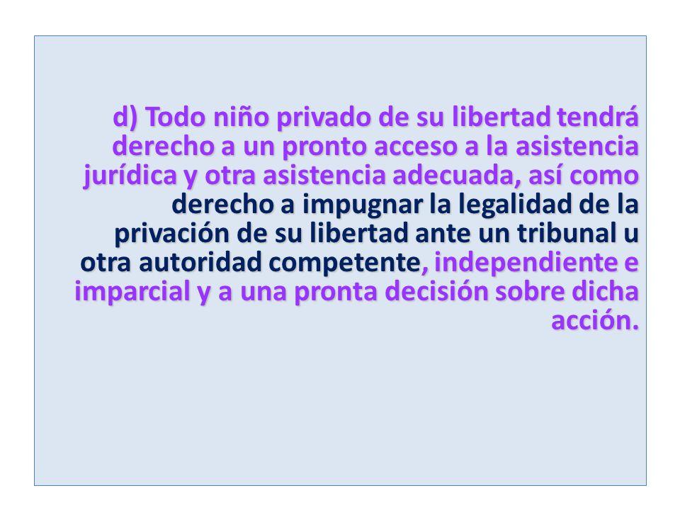 d) Todo niño privado de su libertad tendrá derecho a un pronto acceso a la asistencia jurídica y otra asistencia adecuada, así como derecho a impugnar