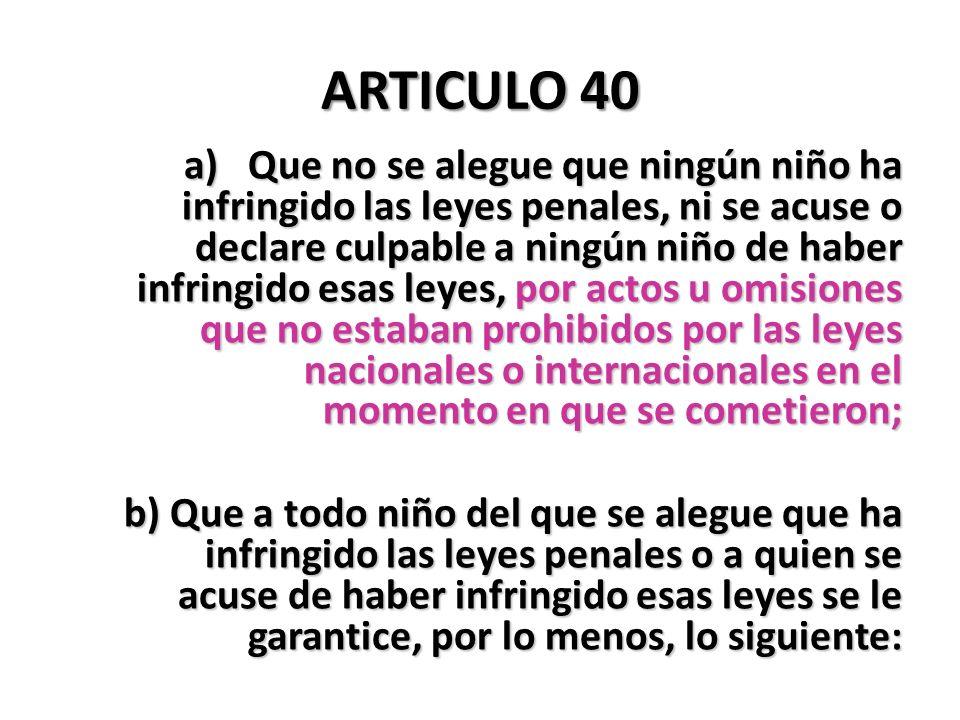 ARTICULO 40 a)Que no se alegue que ningún niño ha infringido las leyes penales, ni se acuse o declare culpable a ningún niño de haber infringido esas