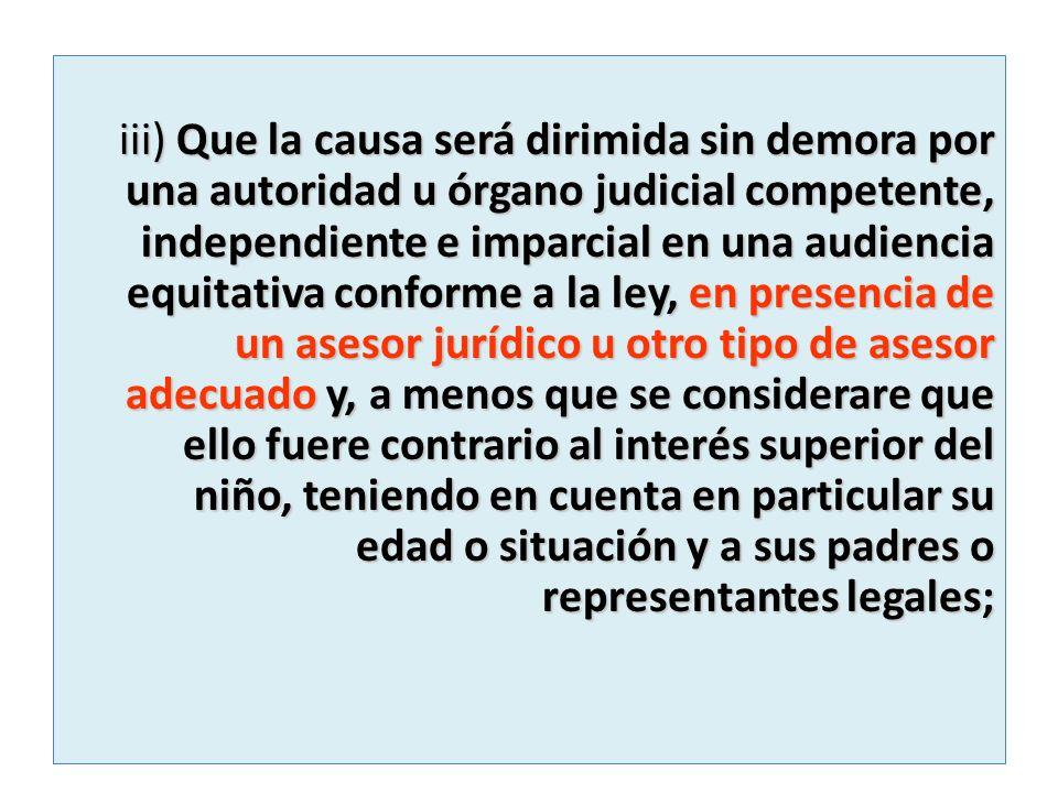 iii) Que la causa será dirimida sin demora por una autoridad u órgano judicial competente, independiente e imparcial en una audiencia equitativa confo