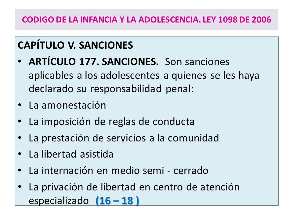CODIGO DE LA INFANCIA Y LA ADOLESCENCIA. LEY 1098 DE 2006 CAPÍTULO V. SANCIONES ARTÍCULO 177. SANCIONES. Son sanciones aplicables a los adolescentes a