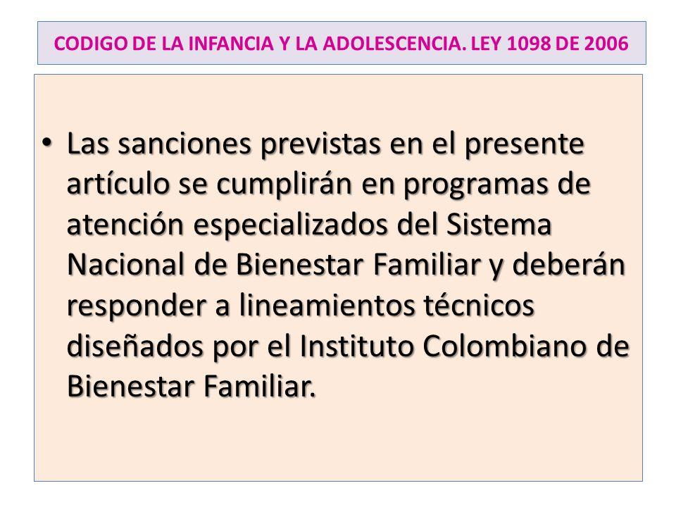 CODIGO DE LA INFANCIA Y LA ADOLESCENCIA. LEY 1098 DE 2006 Las sanciones previstas en el presente artículo se cumplirán en programas de atención especi