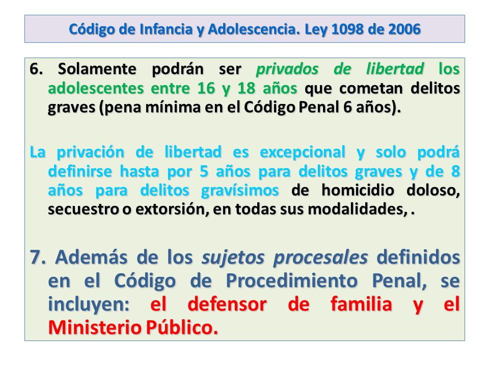 Código de Infancia y Adolescencia. Ley 1098 de 2006 6. Solamente podrán ser privados de libertad los adolescentes entre 16 y 18 años que cometan delit